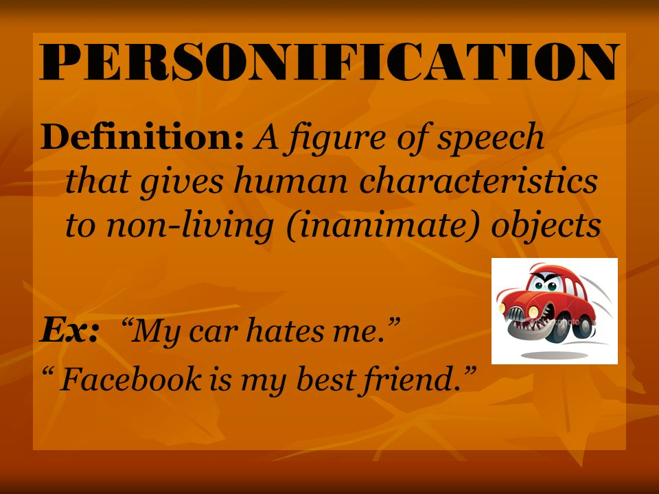 PERSONIFICATION Definition: A figure of speech that gives human characteristics to non-living (inanimate) objects.