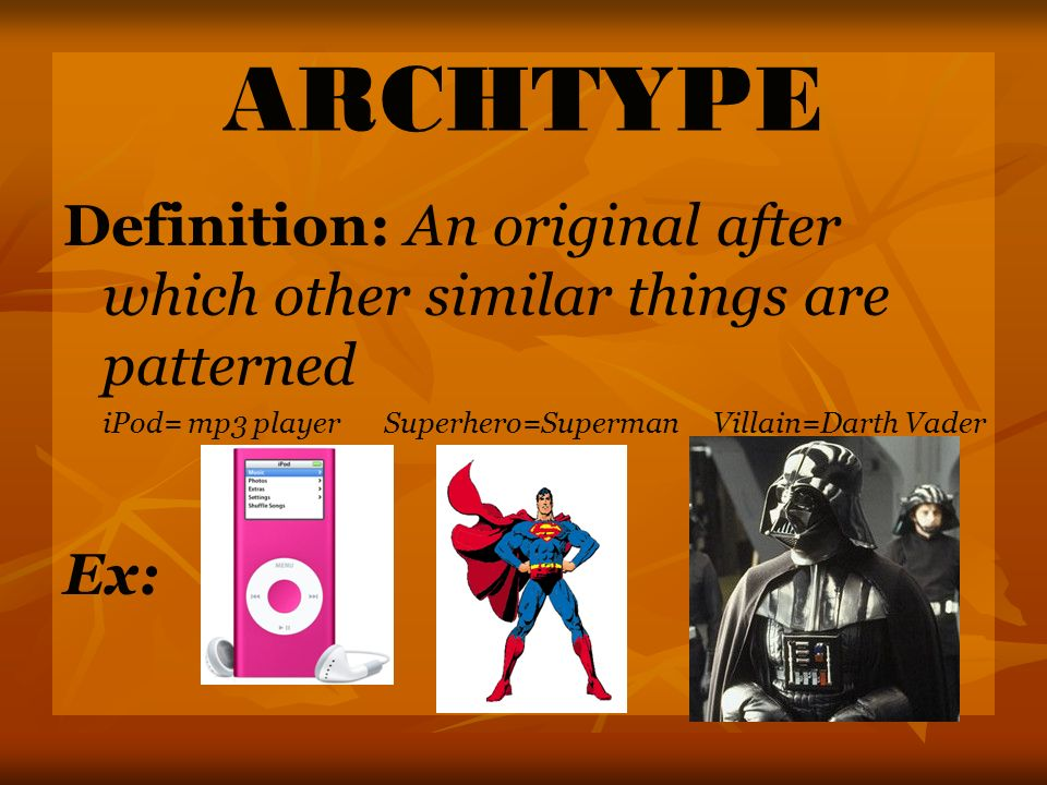 ARCHTYPE Definition: An original after which other similar things are patterned. iPod= mp3 player Superhero=Superman Villain=Darth Vader.