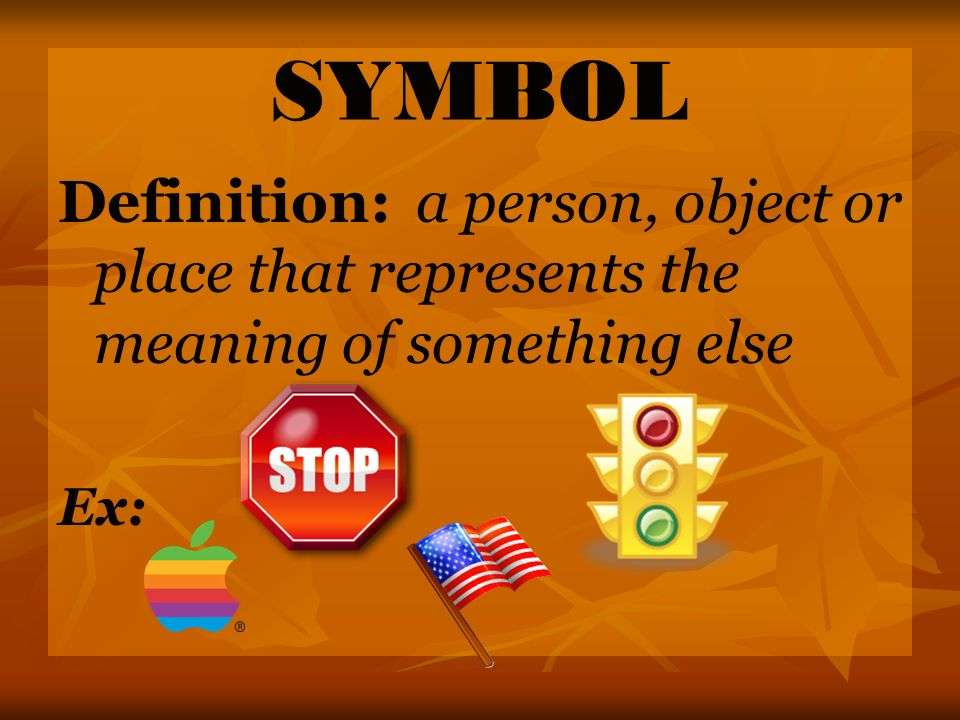 SYMBOL Definition: a person, object or place that represents the meaning of something else Ex: