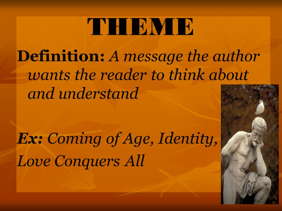 THEME Definition: A message the author wants the reader to think about and understand. Ex: Coming of Age, Identity,