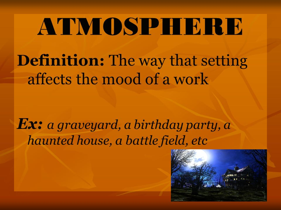 ATMOSPHERE Definition: The way that setting affects the mood of a work