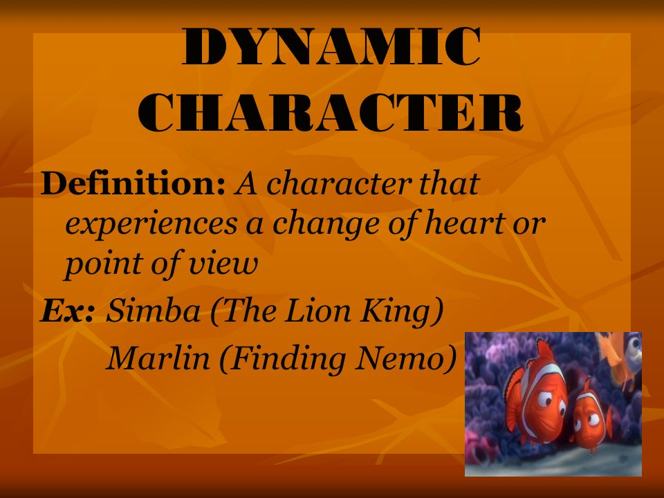 DYNAMIC CHARACTER Definition: A character that experiences a change of heart or point of view. Ex: Simba (The Lion King)