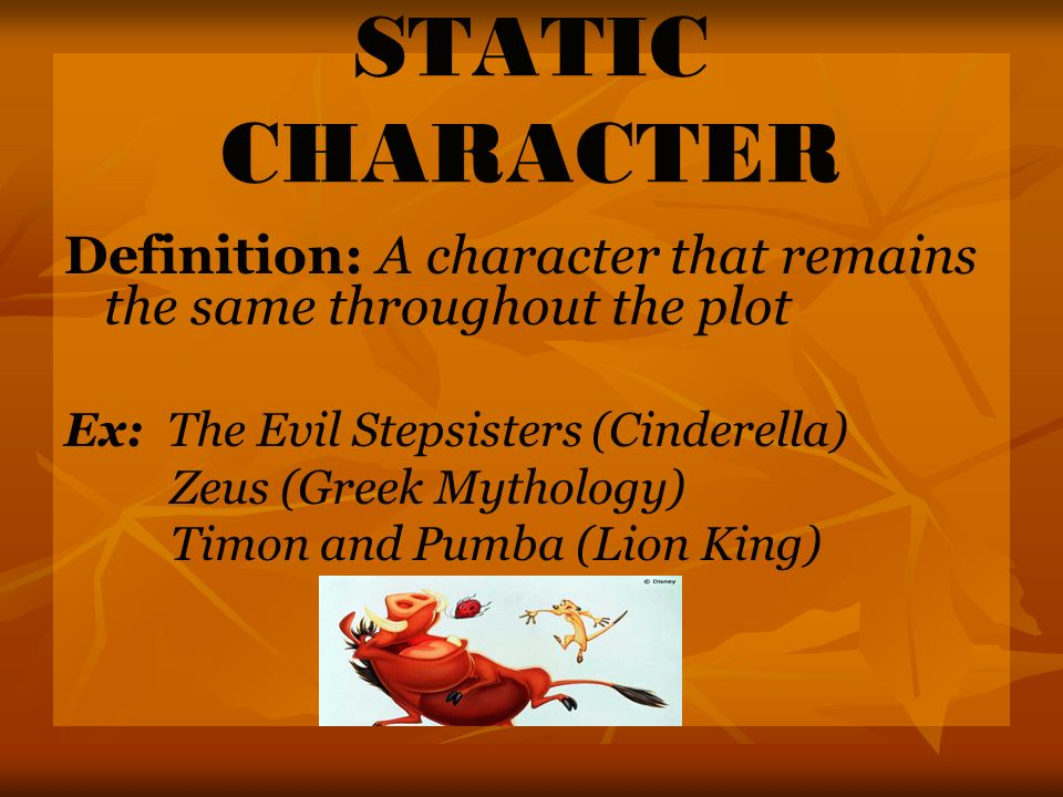 STATIC CHARACTER Definition: A character that remains the same throughout the plot. Ex: The Evil Stepsisters (Cinderella)