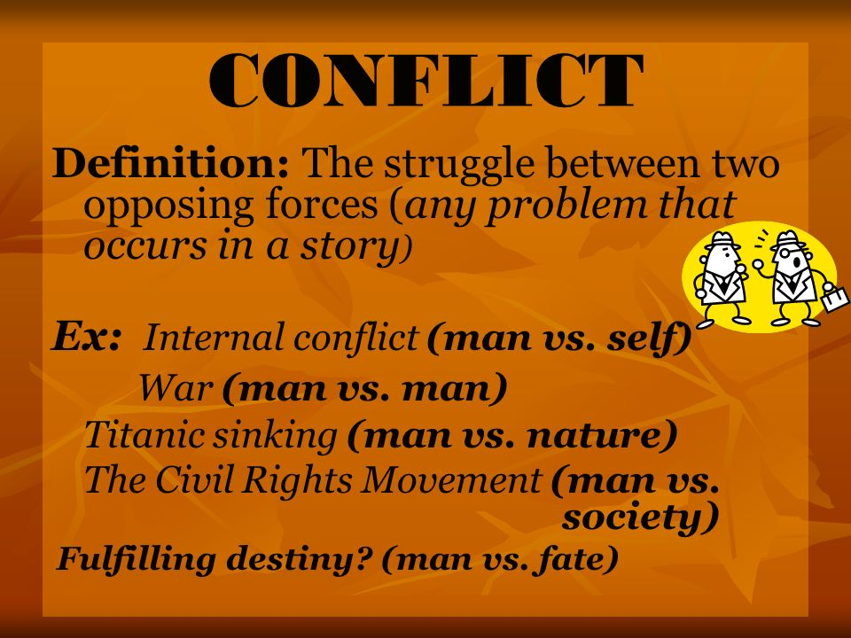 CONFLICT Definition: The struggle between two opposing forces (any problem that occurs in a story) Ex: Internal conflict (man vs. self)