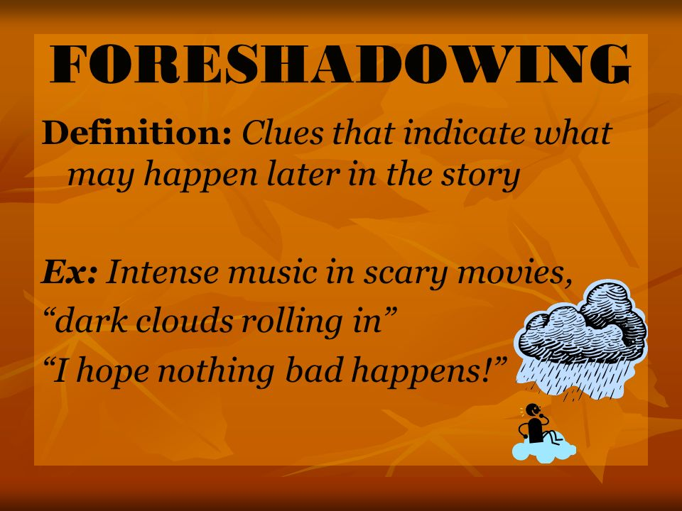 FORESHADOWING Definition: Clues that indicate what may happen later in the story. Ex: Intense music in scary movies,