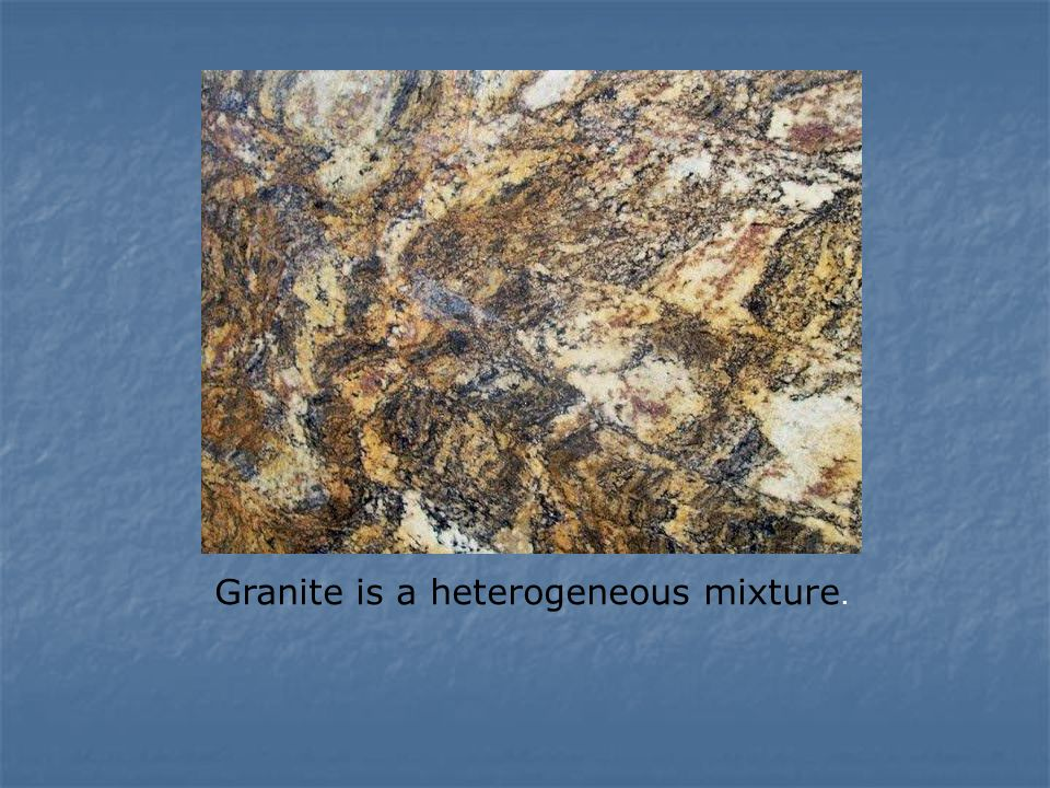 Granite is a heterogeneous mixture.