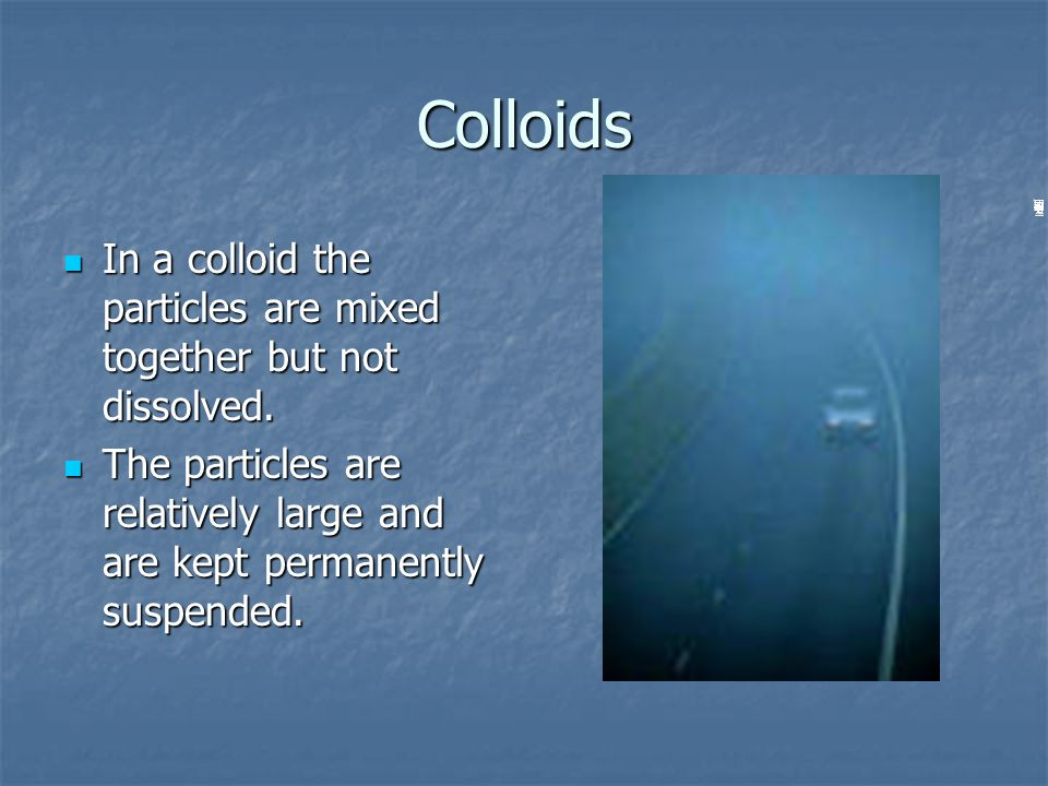 Colloids In a colloid the particles are mixed together but not dissolved.