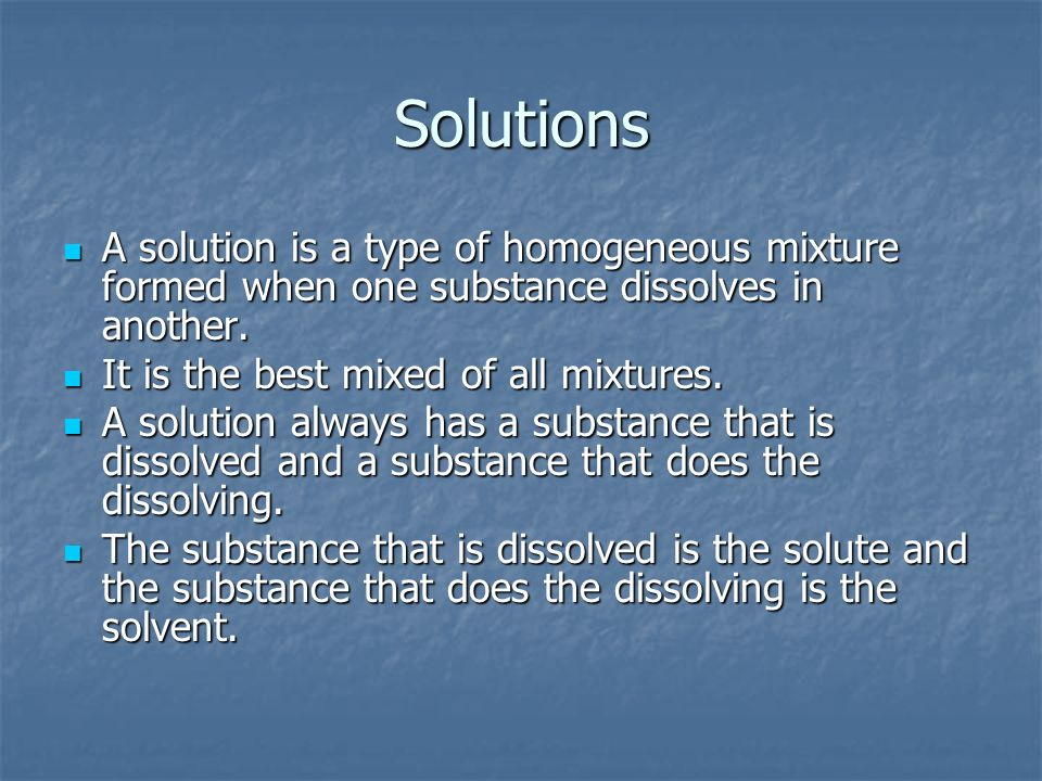 SolutionsA solution is a type of homogeneous mixture formed when one substance dissolves in another.