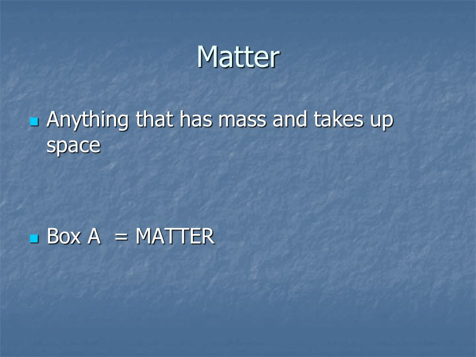 Matter Anything that has mass and takes up space Box A = MATTER