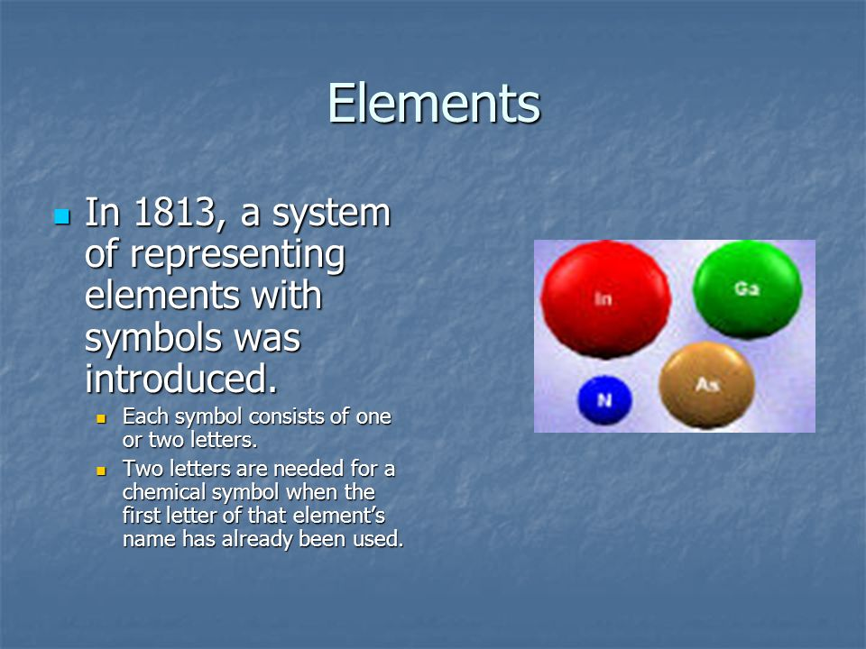 Elements In 1813, a system of representing elements with symbols was introduced. Each symbol consists of one or two letters.