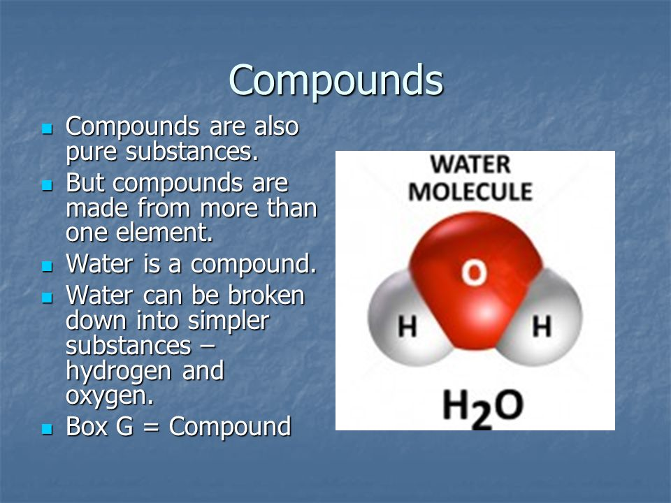 Compounds Compounds are also pure substances.