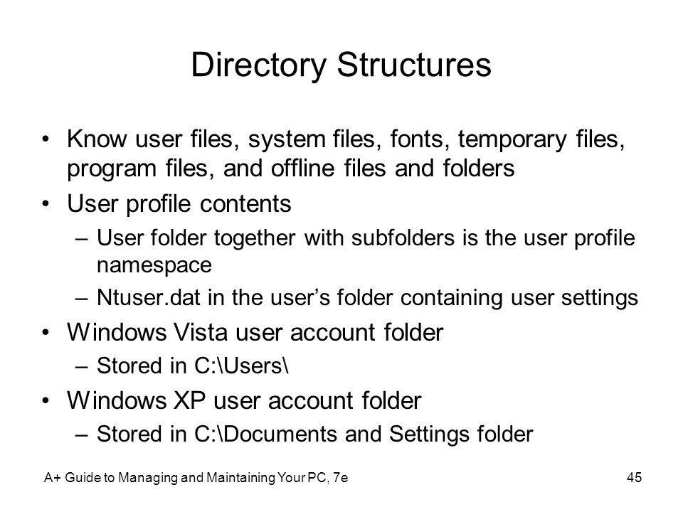 Directory Structures Know user files, system files, fonts, temporary files, program files, and offline files and folders.