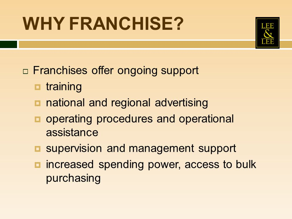 WHY FRANCHISE Franchises offer ongoing support training