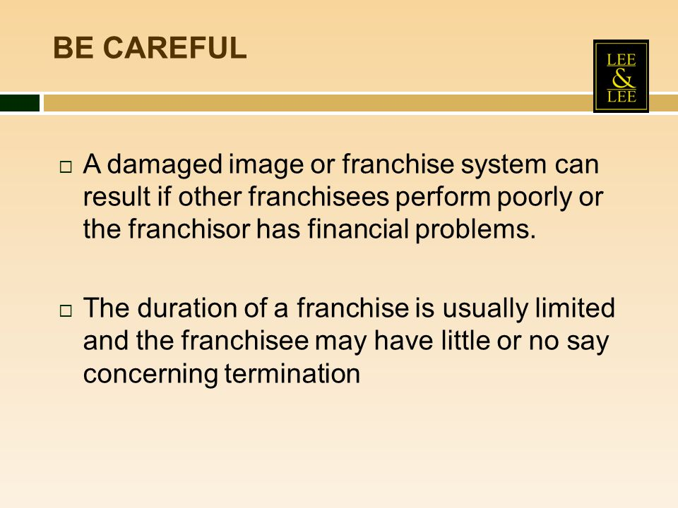 BE CAREFUL A damaged image or franchise system can result if other franchisees perform poorly or the franchisor has financial problems.