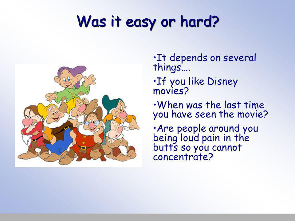 Was it easy or hard It depends on several things….