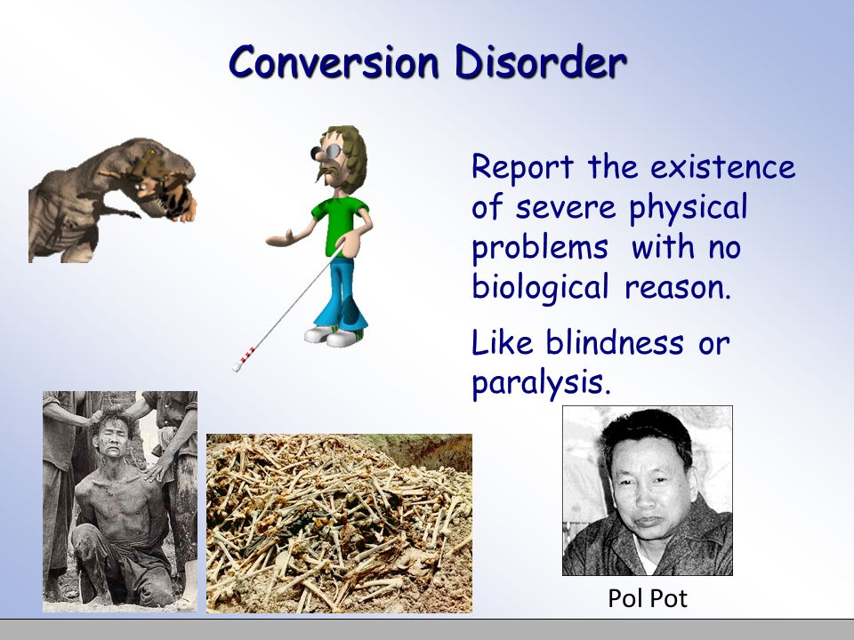 Conversion Disorder Report the existence of severe physical problems with no biological reason. Like blindness or paralysis.