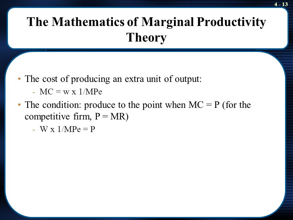 marginal productivity theory A producer always compares the marginal product value with the price of a marginal input unit this theory states that price of each factor of production tends to be equal to its marginal productivity.
