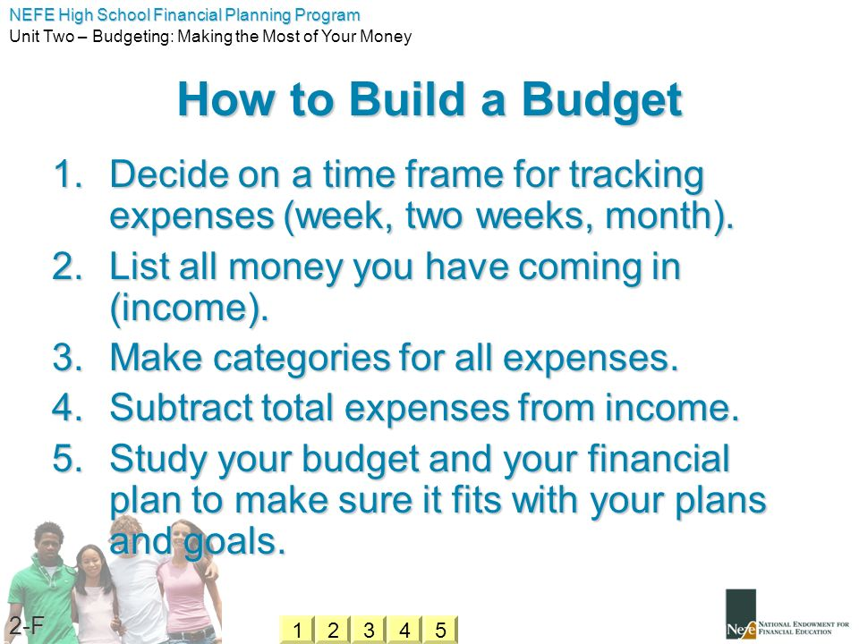 How to Build a Budget Decide on a time frame for tracking expenses (week, two weeks, month). List all money you have coming in (income).