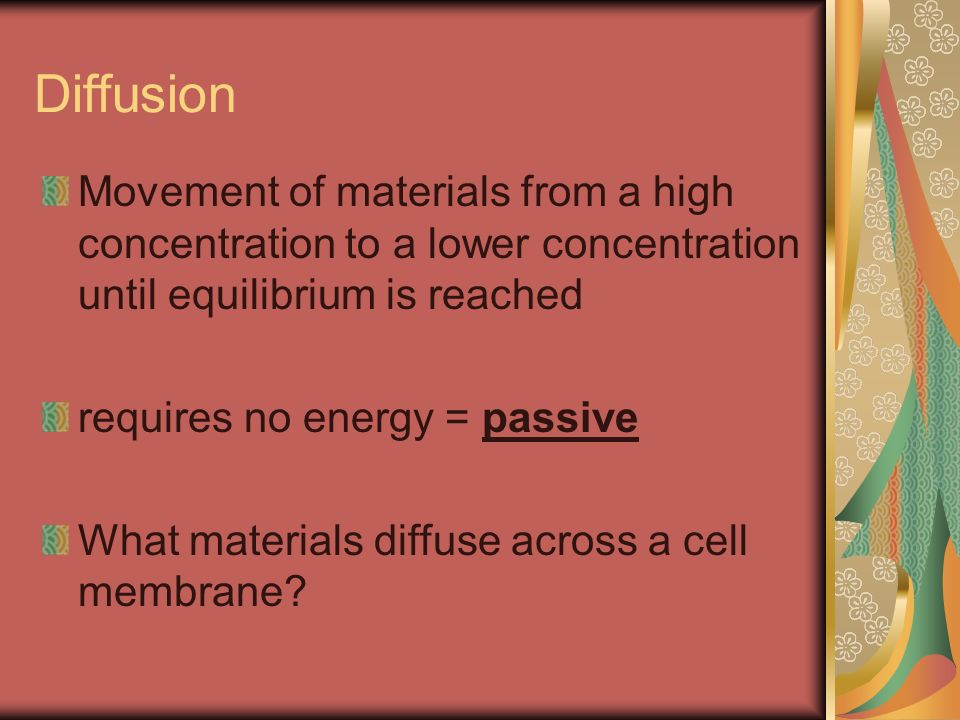 Diffusion Movement of materials from a high concentration to a lower concentration until equilibrium is reached.