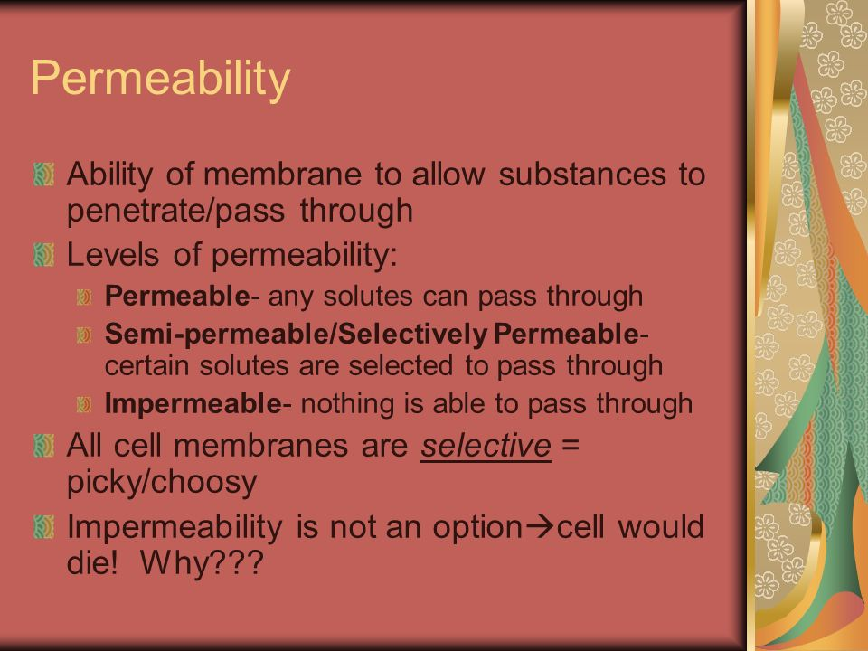 Permeability Ability of membrane to allow substances to penetrate/pass through. Levels of permeability: