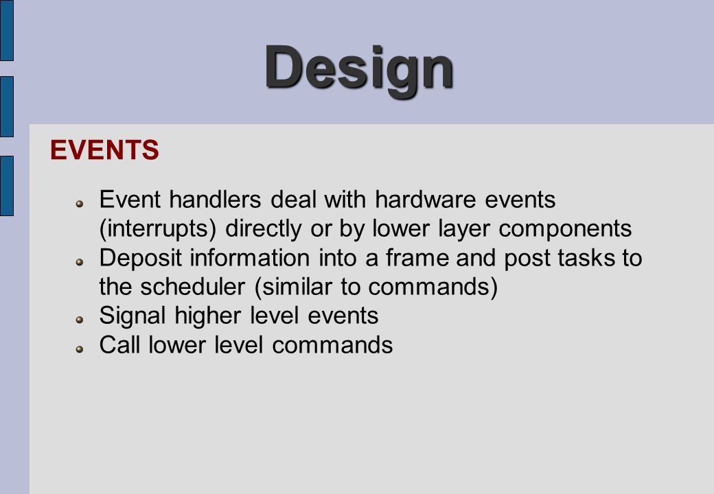 Design EVENTS. Event handlers deal with hardware events (interrupts) directly or by lower layer components.