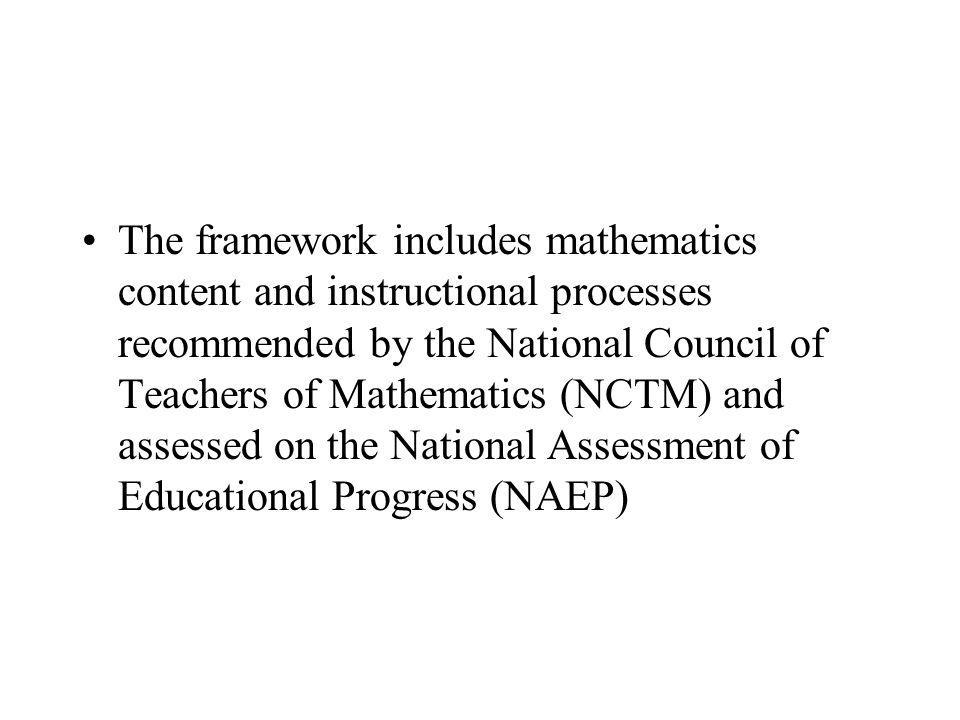 The framework includes mathematics content and instructional processes recommended by the National Council of Teachers of Mathematics (NCTM) and assessed on the National Assessment of Educational Progress (NAEP)
