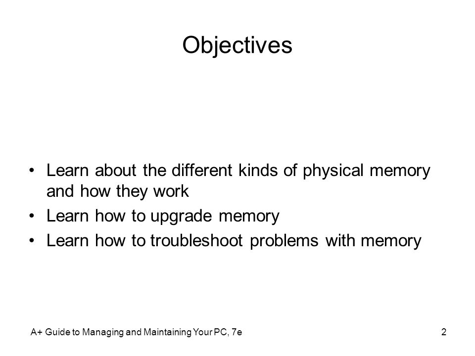 Objectives Learn about the different kinds of physical memory and how they work. Learn how to upgrade memory.