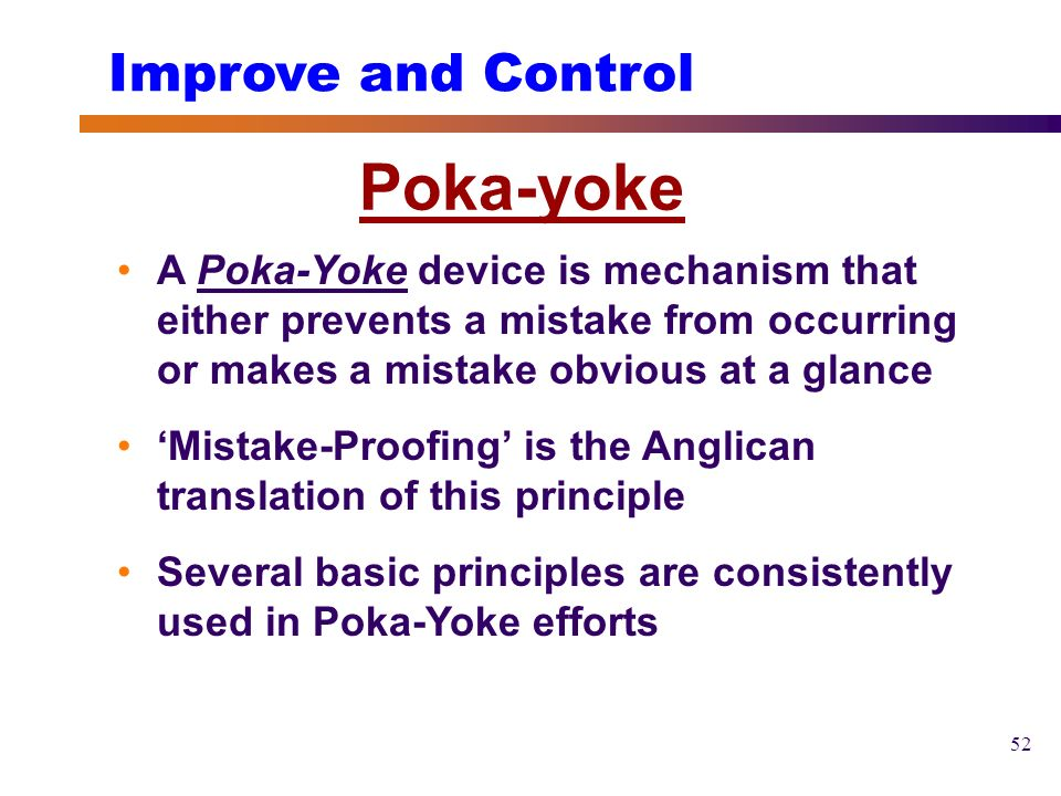 introduction to the poka yoke method In the manufacturing industry, there are two types of poka yoke: control poka yoke and warning poka yoke control poka yoke is more ideal by changing process steps or tweaking your tools, control poka yoke is to make it mechanically impossible for a mistake to happen in your process if you can't achieve control poka yoke, you.