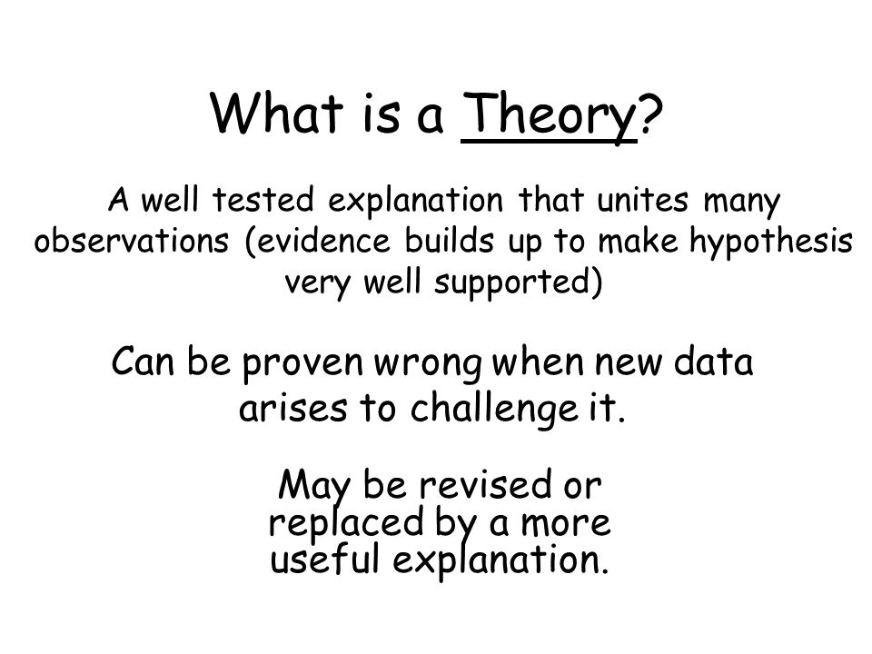 What is a Theory A well tested explanation that unites many observations (evidence builds up to make hypothesis very well supported)