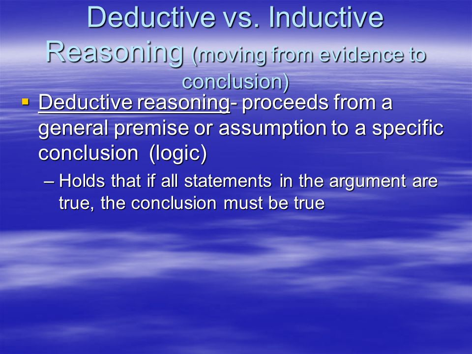Deductive vs. Inductive Reasoning (moving from evidence to conclusion)