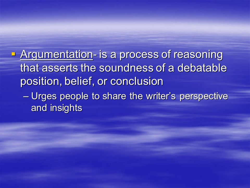 Argumentation- is a process of reasoning that asserts the soundness of a debatable position, belief, or conclusion