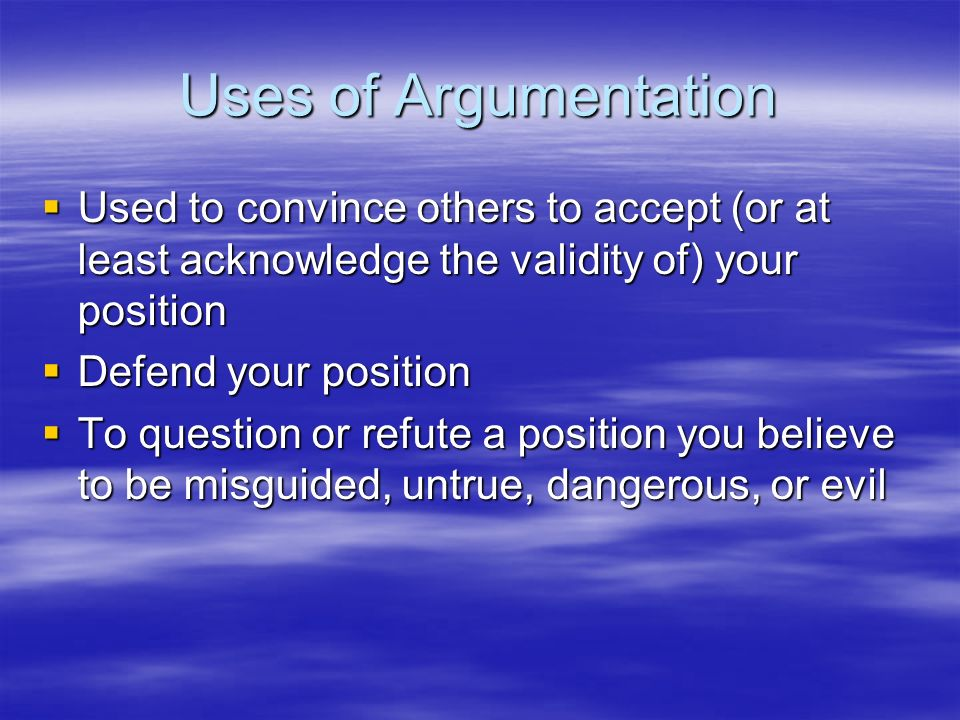 Uses of Argumentation Used to convince others to accept (or at least acknowledge the validity of) your position.