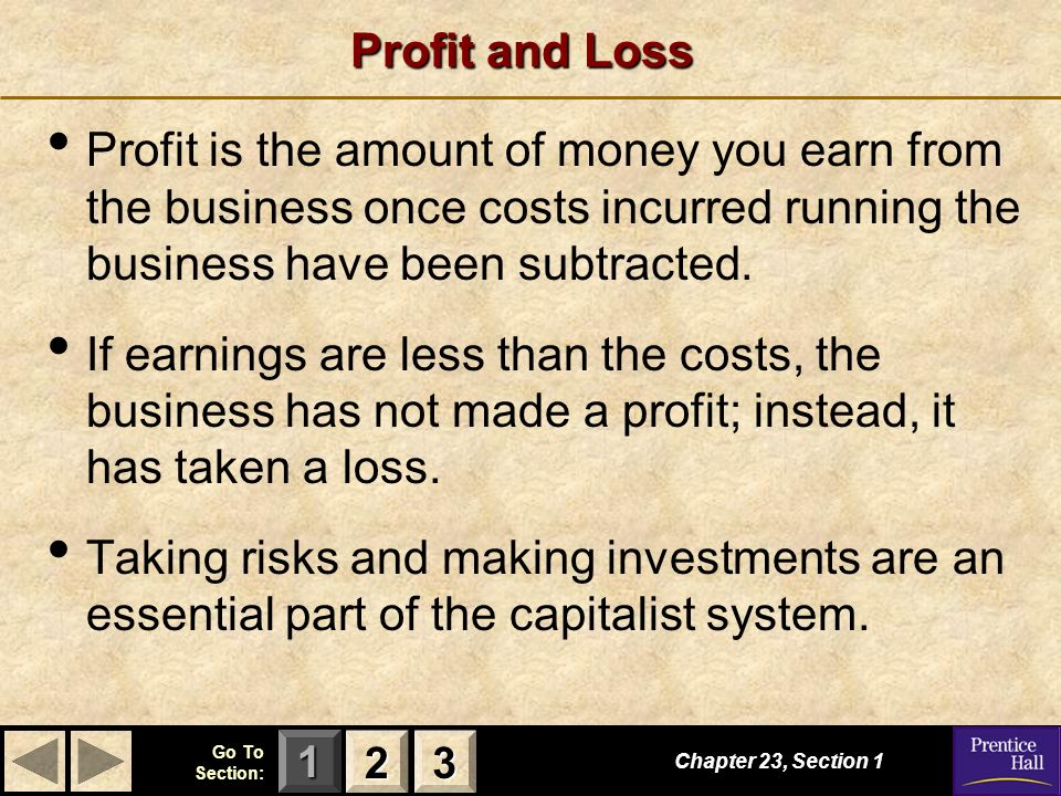 Profit and Loss Profit is the amount of money you earn from the business once costs incurred running the business have been subtracted.