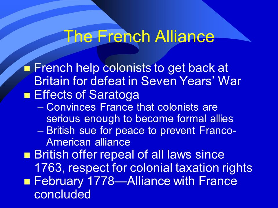 The French AllianceFrench help colonists to get back at Britain for defeat in Seven Years' War. Effects of Saratoga.