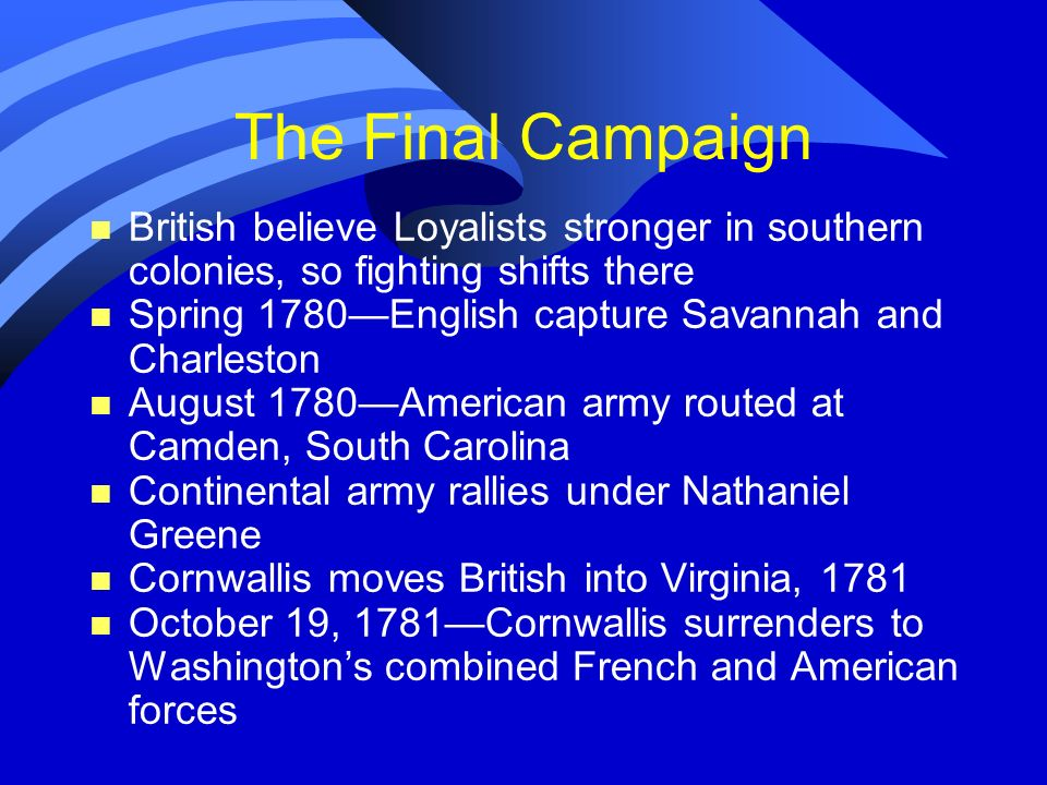 The Final CampaignBritish believe Loyalists stronger in southern colonies, so fighting shifts there.