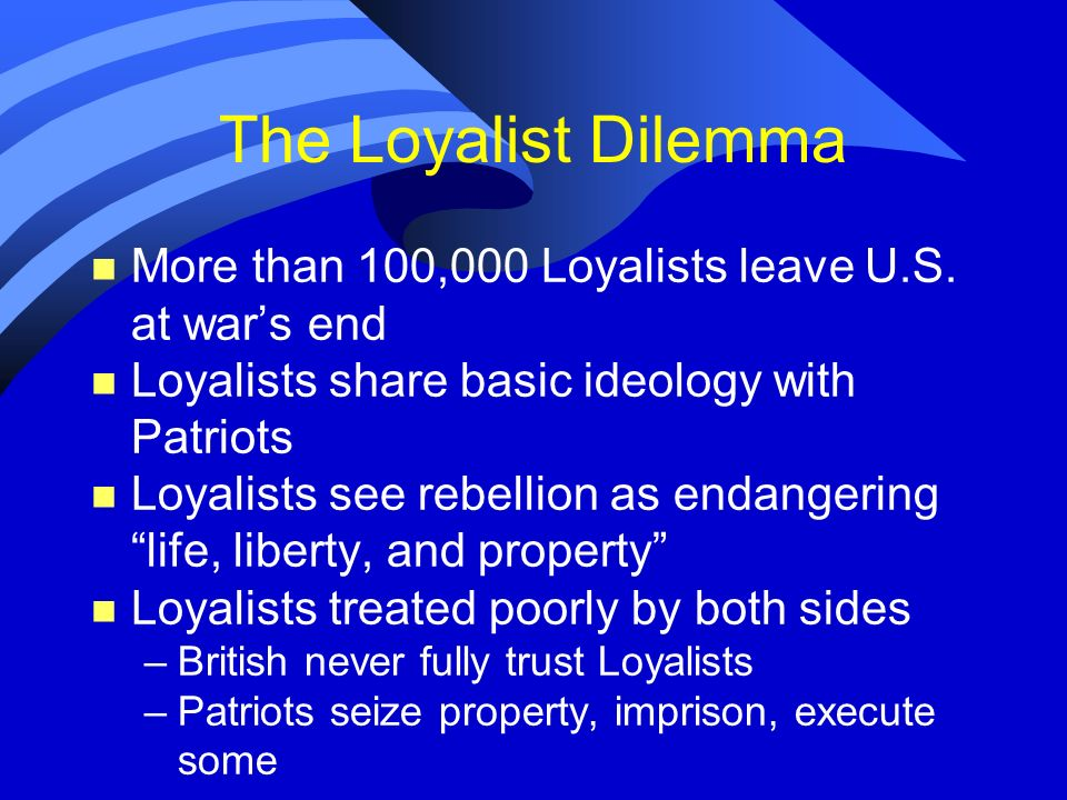 The Loyalist DilemmaMore than 100,000 Loyalists leave U.S. at war's end. Loyalists share basic ideology with Patriots.