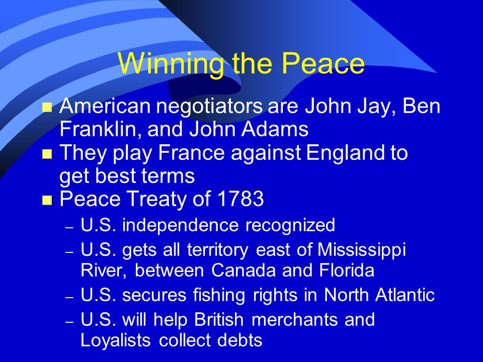 Winning the Peace American negotiators are John Jay, Ben Franklin, and John Adams. They play France against England to get best terms.