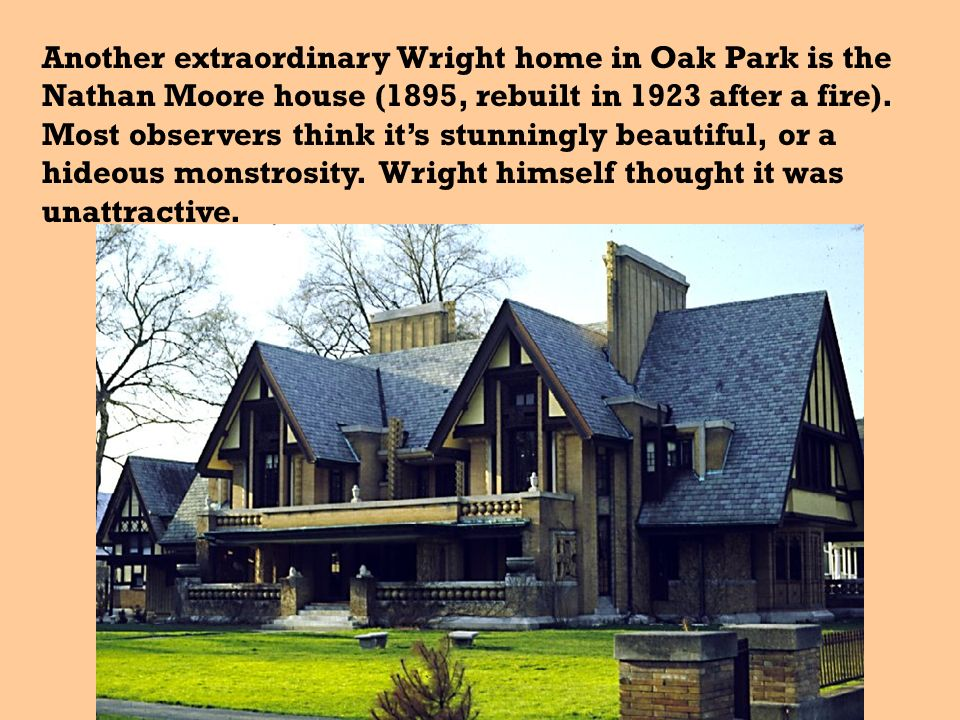 Another extraordinary Wright home in Oak Park is the Nathan Moore house (1895, rebuilt in 1923 after a fire).