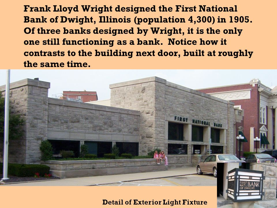 Frank Lloyd Wright designed the First National Bank of Dwight, Illinois (population 4,300) in 1905. Of three banks designed by Wright, it is the only one still functioning as a bank. Notice how it contrasts to the building next door, built at roughly the same time.