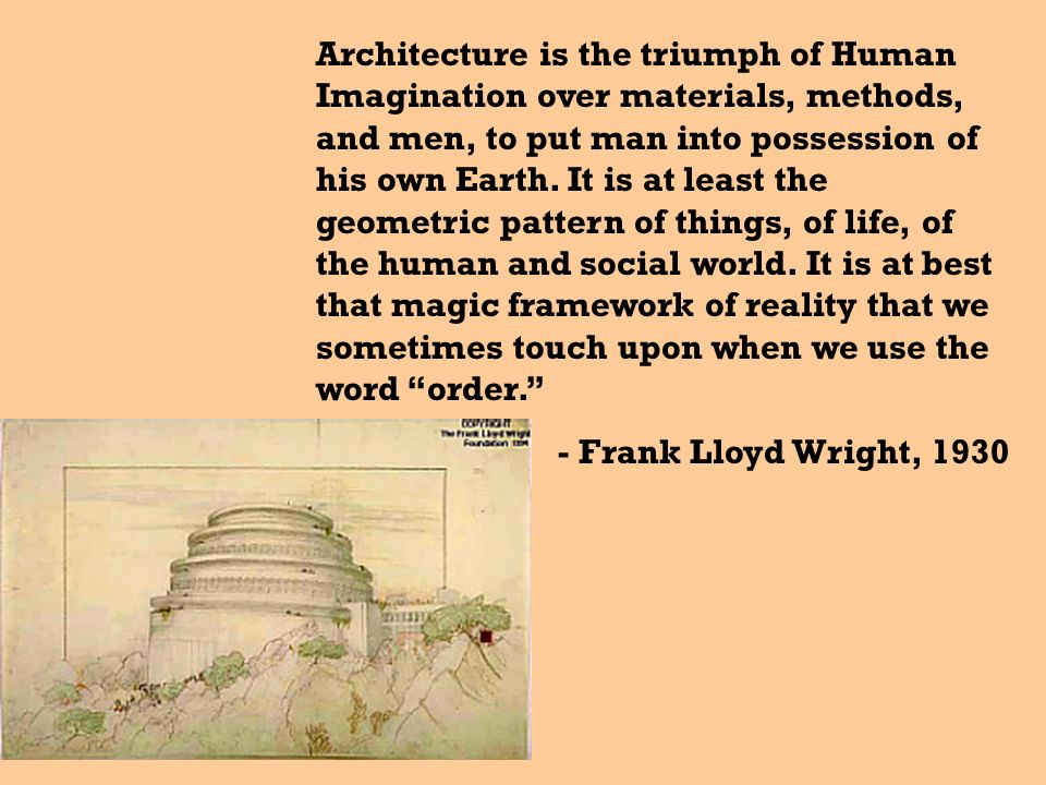 Architecture is the triumph of Human Imagination over materials, methods, and men, to put man into possession of his own Earth. It is at least the geometric pattern of things, of life, of the human and social world. It is at best that magic framework of reality that we sometimes touch upon when we use the word order.