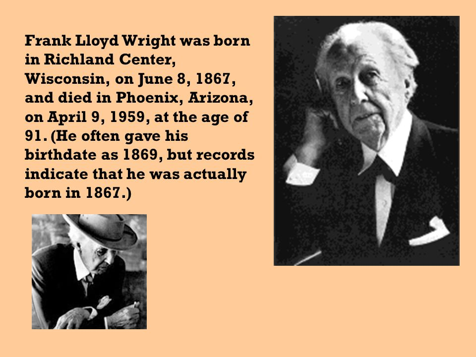 Frank Lloyd Wright was born in Richland Center, Wisconsin, on June 8, 1867, and died in Phoenix, Arizona, on April 9, 1959, at the age of 91.