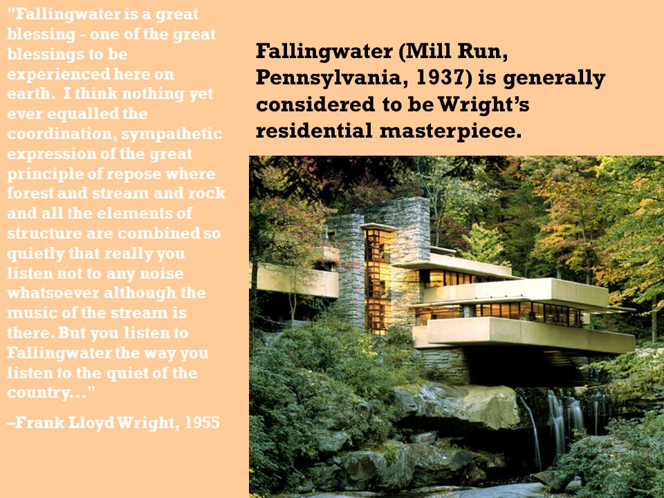 Fallingwater is a great blessing - one of the great blessings to be experienced here on earth. I think nothing yet ever equalled the coordination, sympathetic expression of the great principle of repose where forest and stream and rock and all the elements of structure are combined so quietly that really you listen not to any noise whatsoever although the music of the stream is there. But you listen to Fallingwater the way you listen to the quiet of the country...
