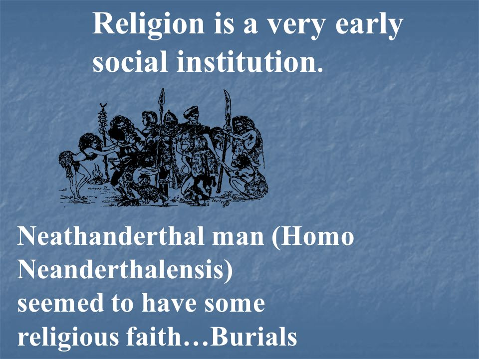 Religion is a very early social institution.