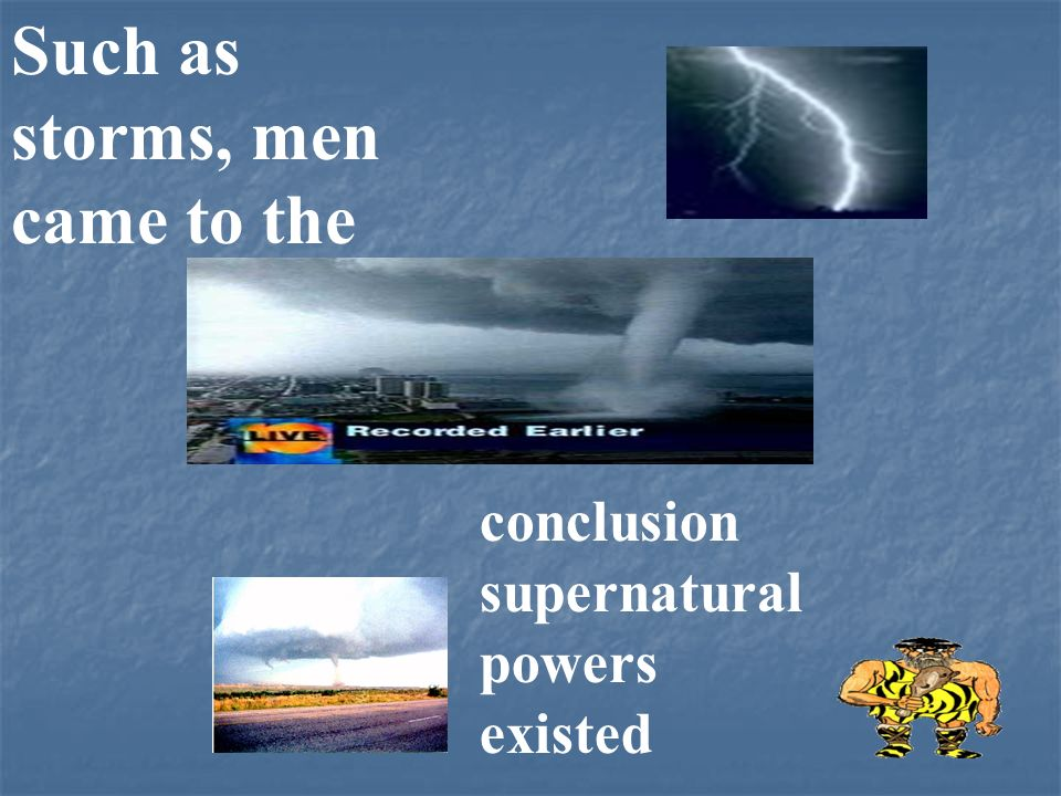 Such as storms, men came to the conclusion supernatural powers existed