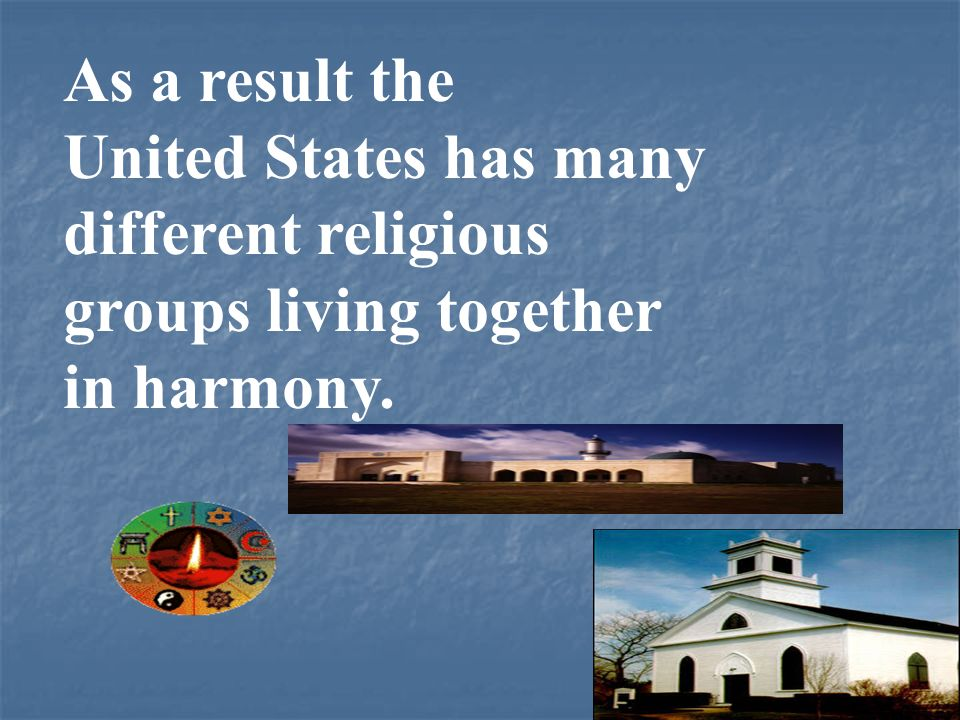 As a result the United States has many different religious groups living together in harmony.