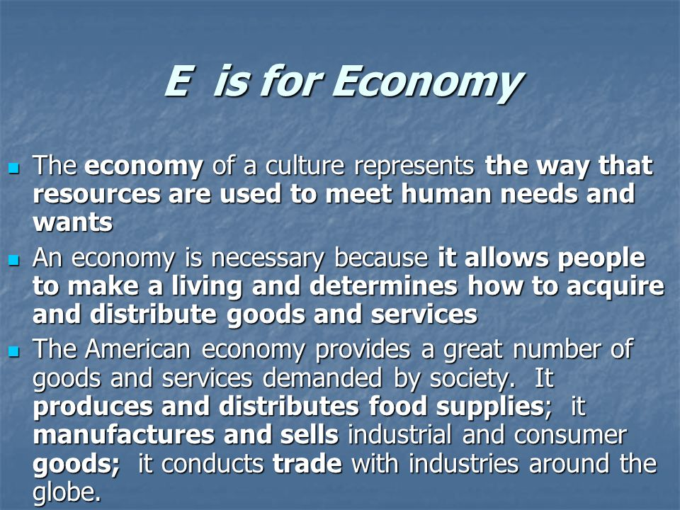 E is for Economy The economy of a culture represents the way that resources are used to meet human needs and wants.