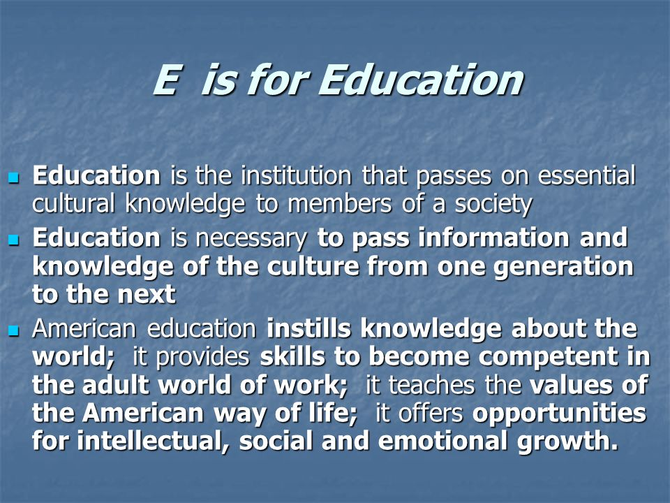 E is for Education Education is the institution that passes on essential cultural knowledge to members of a society.