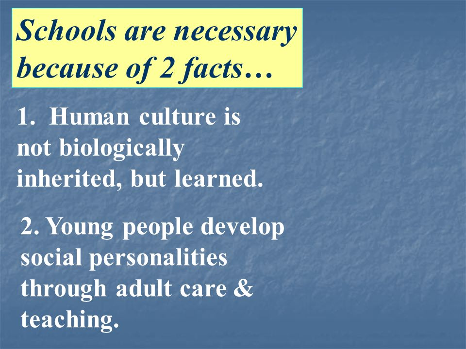 Schools are necessary because of 2 facts… 1. Human culture is