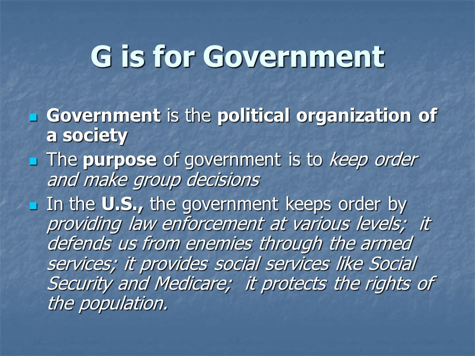 G is for Government Government is the political organization of a society. The purpose of government is to keep order and make group decisions.