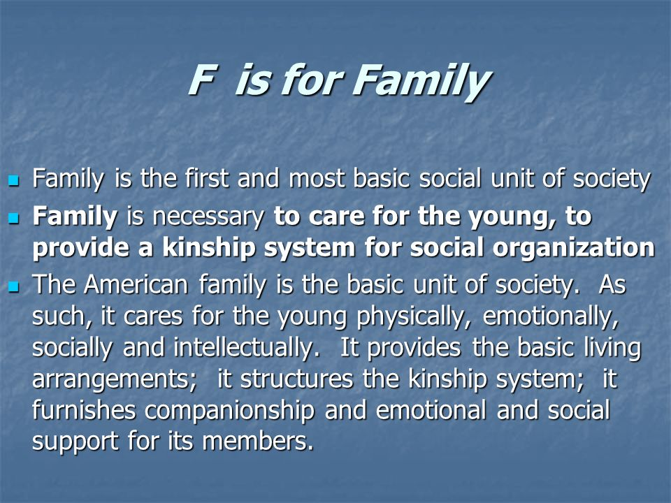 F is for Family Family is the first and most basic social unit of society.